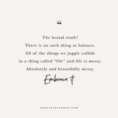 The brutal truth? There is no such thing as balance. All of the things we juggle collide in a thing called 'life' and life is messy. Absolutely and beautifully messy. Embrace it. #Quote #Life #Balance