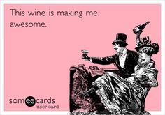 This wine is making me awesome. | Confession Ecard | someecards.com