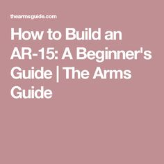How to Build an AR-15: A Beginner's Guide | The Arms Guide