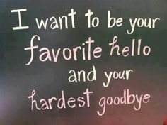 Your favourite hello and your hardest goodbye