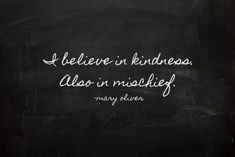 "Mary Oliver quote ""I believe in kindness. Also in mischief"" Great Quotes, Quotes To Live By, Inspirational Quotes, Motivational Quotes, Awesome Quotes, Interesting Quotes, The Words, Mantra, Shining Tears"