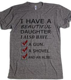 beautiful daughter grey-JH I Have A Beautiful Daughter I Also Have a Gun a Shovel and an Alibi Printed on Skreened T-Shirt Cool Tees, Cool Shirts, Tee Shirts, Quote Shirts, Shirt Hoodies, Dad To Be Shirts, T Shirts With Sayings, Funny Outfits, Cool Outfits
