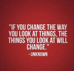 Great quote for everyone from all of us at Prosperum Solutions - If you can change the way you look at things, the things you look at will change - Unknown
