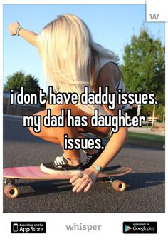 i don't have daddy issues. my dad has daughter issues.