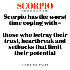Scorpio has the worst time coping with = those who betray their trust, heartbreak and setbacks that limit their potential