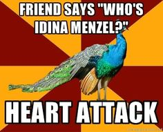 "Even worse when they say ""Who's EYEdina Menzel?"" Then you can just skip heart attack and go straight to coma..."