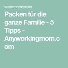 Packen für die ganze Familie - 5 Tipps - Anyworkingmom.com