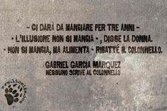 """Dovunque si possono trovare frasi che illuminano la giornata. Come questa, così vera. Basta leggere usando non solo gli occhi, non solo il cervello, ma anche e forse soprattutto il cuore :) Perché la speranza alberga lì. """"Ci darà da mangiare per tre anni – - L'illusione non si mangia - , disse la donna. - Non si mangia, ma alimenta - ribatté il colonnello."""" Gabriel Garcia Marquez - Nessuno scrive al Colonnello #marquez, #gabrielgarciamarquez, #illusione, #speranza, #forza, #citazionesufoto"""