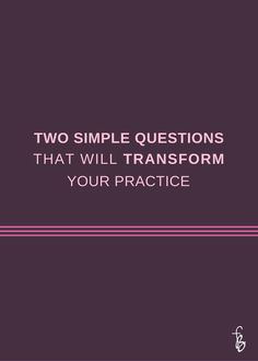 Two Simple Questions That Will Transform Your Practice