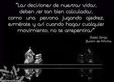 """""""Las decisiones de nuestras vidas, deben ser tan bien calculadas, como una persona jugando ajedrez, esmerate y asi cuando hagas cualquier movimiento, no te arrepientas"""" - Rabbi Simja Bunim de Pshisha"""