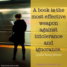 """""""A book is the most effective weapon against intolerance and ignorance."""" Lyndon Baines Johnson"""