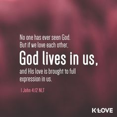 K-LOVE's Verse of the Day. No one has ever seen God. But if we love each other, God lives in us, and his love is brought to full expression in us. 1 John 4:12 NLT