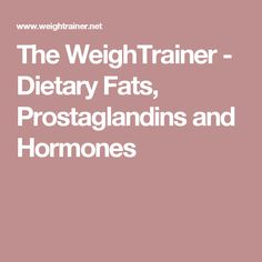 The WeighTrainer - Dietary Fats, Prostaglandins and Hormones Borage Oil, Fat, Nutrition