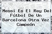 http://tecnoautos.com/wp-content/uploads/imagenes/tendencias/thumbs/messi-es-el-rey-del-futbol-de-un-barcelona-otra-vez-campeon.jpg Barcelona. Messi es el Rey del fútbol de un Barcelona otra vez campeón, Enlaces, Imágenes, Videos y Tweets - http://tecnoautos.com/actualidad/barcelona-messi-es-el-rey-del-futbol-de-un-barcelona-otra-vez-campeon/