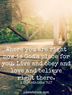 Where you are right now is God's place for you. Live and obey and love and believe right there. 1 Corinthians 7:17 The Message