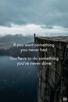 """[QUOTE] """"If you want something you've never had, then you need to do something you've never done."""""""