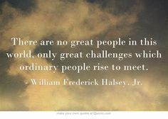 There are no great people in this world, only great challenges which ordinary people rise to meet.http://dailymilestones.blogspot.co.nz/2013/04/rising-to-challenges.html