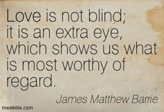 Love is not blind; it is an extra eye, which shows us what is most worthy of regard. James Matthews, Show Us, Wisdom, Love, Blind, Quotes, Scrapbook, Google Search, Amor