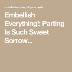 Embellish Everything!: Parting Is Such Sweet Sorrow...