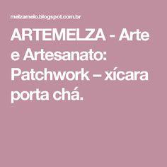 ARTEMELZA -  Arte e Artesanato: Patchwork – xícara porta chá.