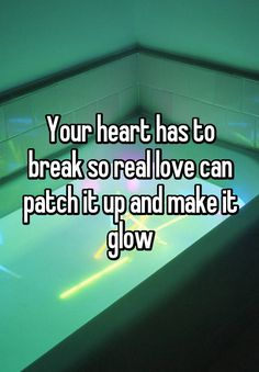 """""""Your heart has to break so real love can patch it up and make it glow"""""""