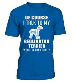 # Talk-to-my-Bedlington-Terrier .  Of course I talk to my Bedlington Terrier. Who else can I trust?Bedlington Terriers, Bedlington Terrier Tshirt, Bedlington Terrier Hoodie, Bedlington Terrier Sweater, Bedlington Terrier Lover