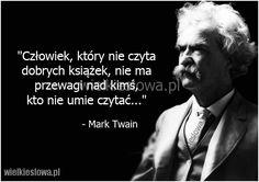 Człowiek, który nie czyta dobrych książek, nie ma przewagi nad kimś, kto nie umie czytać. Mark Twain Mark Twain, Motto, Philosophy, Fangirl, Thoughts, Words, Quotes, Quotations, Fan Girl