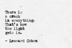 There is a crack in everything. That's how the light gets in. Leonard Cohen.