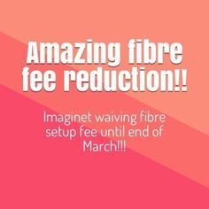 Imaginet is offering a reduction on fibre -The setup fee of for fibre is waived for the rest of this month and the month of March.