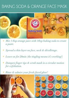 Baking Soda & Orange Face Mask:  1. Mix 1 Tbsp orange juice w/ 1 Tbsp baking soda to create a paste. 2. spread thin layer on face & neck. Leave on for 20 min. 3. Dampen finger tips & scrub mask in circular motion for exfoliation. 4. Rinse & admire your fresh-faced glow
