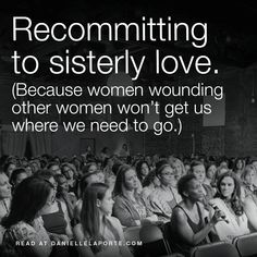 Recommitting to sisterly love. (Because women wounding other women won't get us where we need to go.)