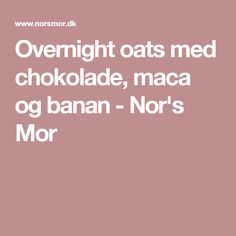 Overnight oats med chokolade, maca og banan - Nor's Mor