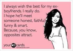 I always wish the best for my ex-boyfriends. I really do. I hope he'll meet someone honest, faithful, funny & smart. Because, you know, opposites attract.