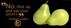 """My favorite Hunger Games quote: """"No. Shut up and eat your pears"""" -Katniss Everdeen"""