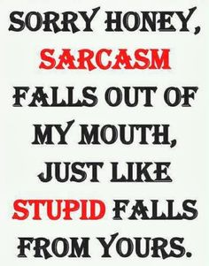 yes i'm saying this next time i here..stop being sarcastic it pisses me off..lol