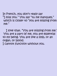 "In french you dont really say I miss you. You say ""tu me manques,"" Which is closer to ""you are missing from me."" I miss you so Great Quotes, Quotes To Live By, Me Quotes, Inspirational Quotes, Remember Quotes, Tu Me Manques, I Miss You, Love You, My Love"