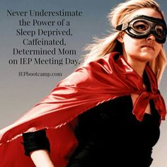 """""""Never underestimate the power of a sleep deprived, caffinated, determined mom on IEP meeting day."""""""