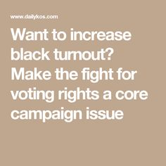 Want to increase black turnout? Make the fight for voting rights a core campaign issue