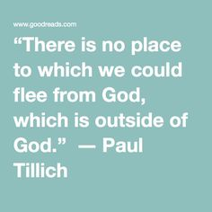 """There is no place to which we could flee from God, which is outside of God.""  ― Paul Tillich"