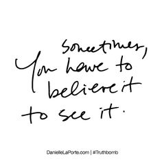 Sometimes, you have to believe it to see it. Subscribe: DanielleLaPorte.com #Truthbomb #Words #Quotes