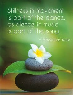 """""""Stillness in movement is part of the dance, as silence is part of the sont"""" ~ Madelaine Irene ONEliner #40 My 'ONEliner' is every week on the Dutch radio. Listen to Mario Egthuijsen and his wonderful radio program Quickquickslow every Friday.  www.beinspiredandyoushallinspire.com"""