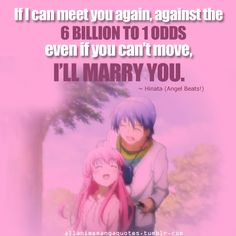 If I can meet you again, against the 6 BILLION TO 1 ODDS even if you can't move, I'LL MARRY YOU. ~ Hinata Hideki (Angel Beats!)