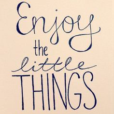 Enjoy the little things. Cause they make life worth it!