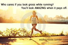 Who cares if you look gross while running? You'll look amazing when it pays off.