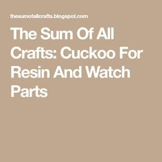 The Sum Of All Crafts: Cuckoo For Resin And Watch Parts