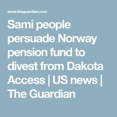 Sami people persuade Norway pension fund to divest from Dakota Access | US news | The Guardian