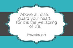 Guard your heart.  Proverbs 4:23
