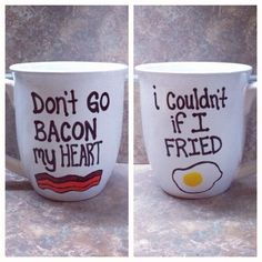Don't go bacon my heart. I couldn't if I fried. sharpie mugs