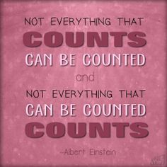 Not everything that counts can be counted, and not everything that can be counted counts.  -- Albert Einstein