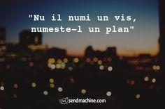 """""""Nu il numi un vis, numeste-l un plan"""" ... #citate #sendmachine"""
